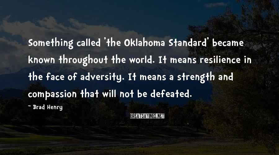 Brad Henry Sayings: Something called 'the Oklahoma Standard' became known throughout the world. It means resilience in the