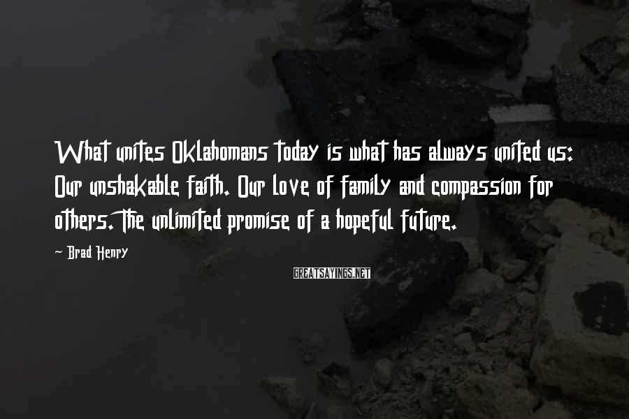 Brad Henry Sayings: What unites Oklahomans today is what has always united us: Our unshakable faith. Our love