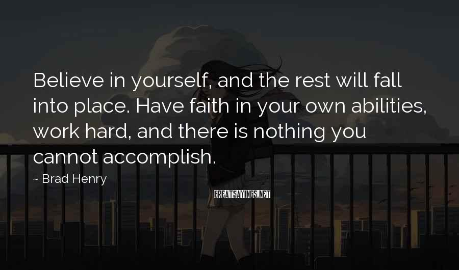 Brad Henry Sayings: Believe in yourself, and the rest will fall into place. Have faith in your own