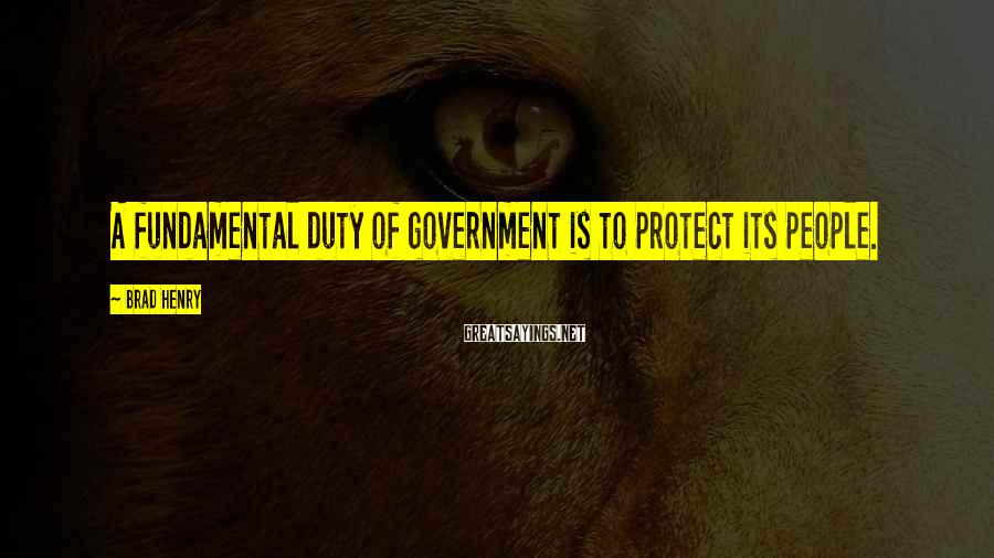 Brad Henry Sayings: A fundamental duty of government is to protect its people.