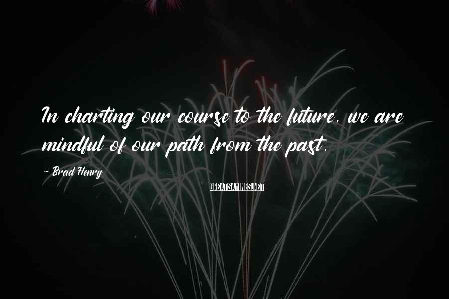 Brad Henry Sayings: In charting our course to the future, we are mindful of our path from the