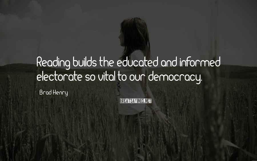 Brad Henry Sayings: Reading builds the educated and informed electorate so vital to our democracy.
