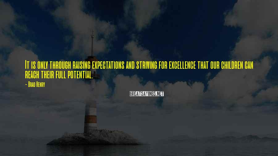 Brad Henry Sayings: It is only through raising expectations and striving for excellence that our children can reach
