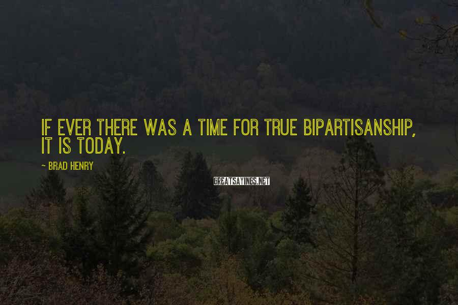 Brad Henry Sayings: If ever there was a time for true bipartisanship, it is today.