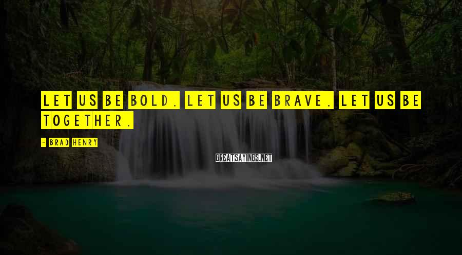 Brad Henry Sayings: Let us be bold. Let us be brave. Let us be together.
