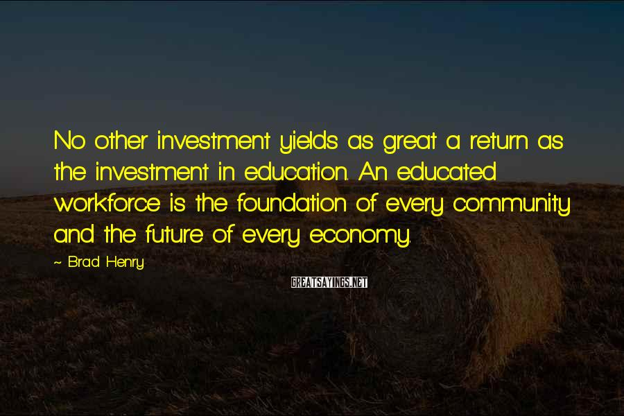 Brad Henry Sayings: No other investment yields as great a return as the investment in education. An educated