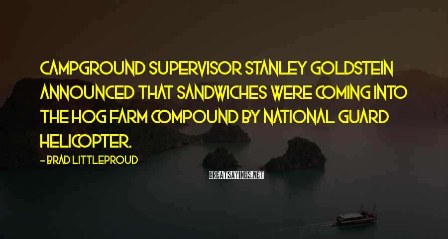 Brad Littleproud Sayings: Campground supervisor Stanley Goldstein announced that sandwiches were coming into the Hog Farm compound by