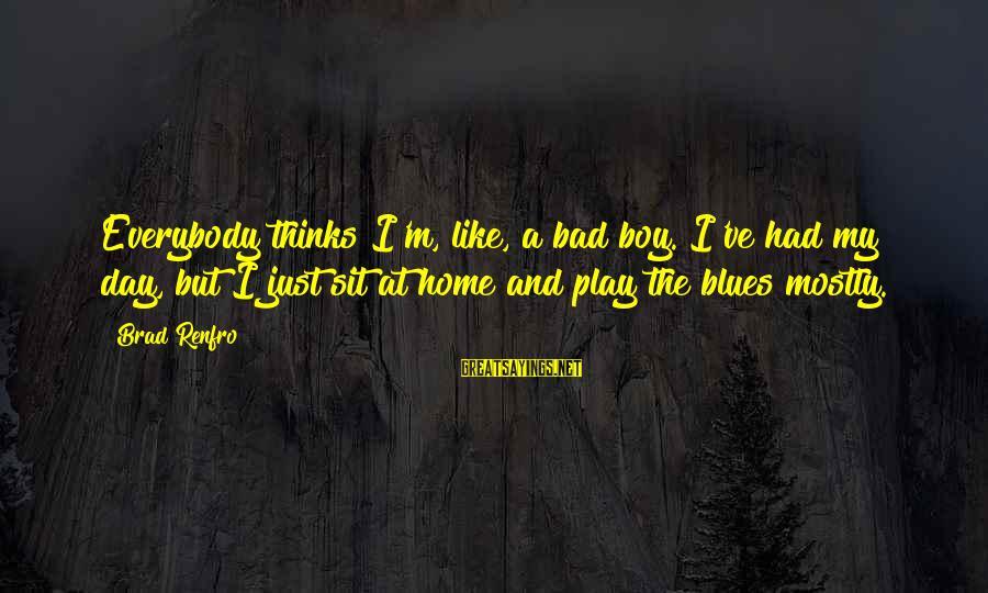 Brad Renfro Sayings By Brad Renfro: Everybody thinks I'm, like, a bad boy. I've had my day, but I just sit
