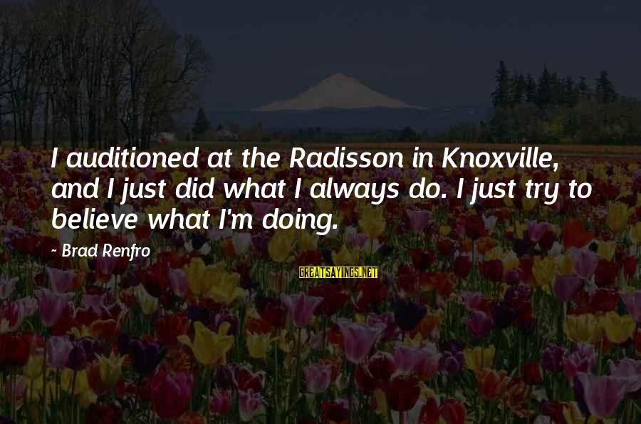 Brad Renfro Sayings By Brad Renfro: I auditioned at the Radisson in Knoxville, and I just did what I always do.
