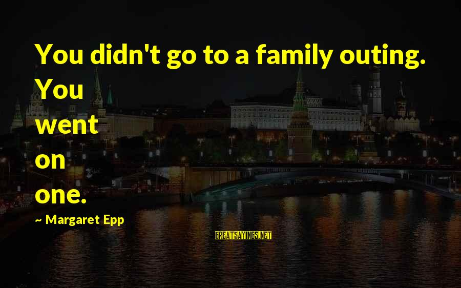 Brad Renfro Sayings By Margaret Epp: You didn't go to a family outing. You went on one.