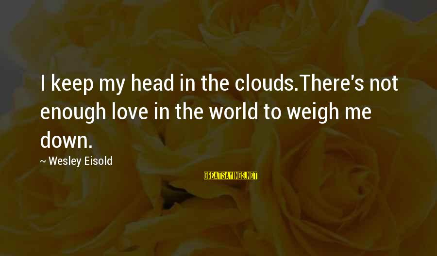 Brad Renfro Sayings By Wesley Eisold: I keep my head in the clouds.There's not enough love in the world to weigh