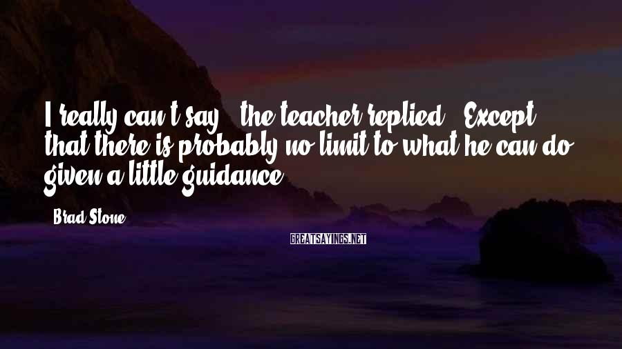 "Brad Stone Sayings: I really can't say,"" the teacher replied. ""Except that there is probably no limit to"