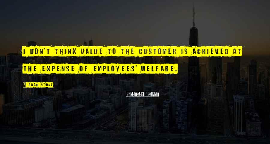 Brad Stone Sayings: I don't think value to the customer is achieved at the expense of employees' welfare.