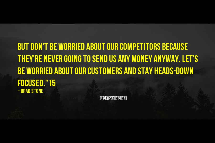 Brad Stone Sayings: But don't be worried about our competitors because they're never going to send us any