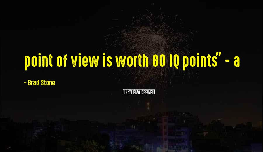 "Brad Stone Sayings: point of view is worth 80 IQ points"" - a"
