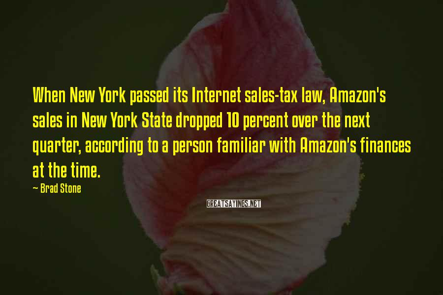 Brad Stone Sayings: When New York passed its Internet sales-tax law, Amazon's sales in New York State dropped