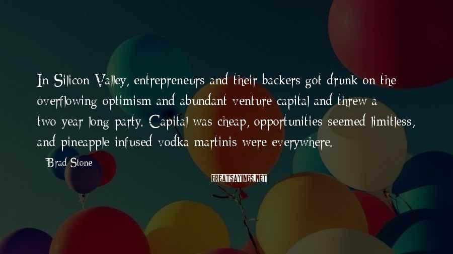 Brad Stone Sayings: In Silicon Valley, entrepreneurs and their backers got drunk on the overflowing optimism and abundant
