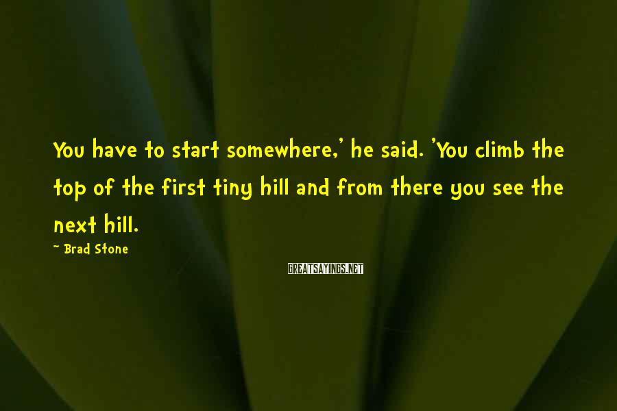 Brad Stone Sayings: You have to start somewhere,' he said. 'You climb the top of the first tiny