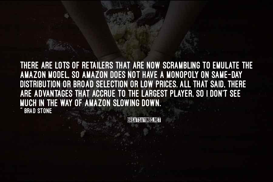 Brad Stone Sayings: There are lots of retailers that are now scrambling to emulate the Amazon model, so