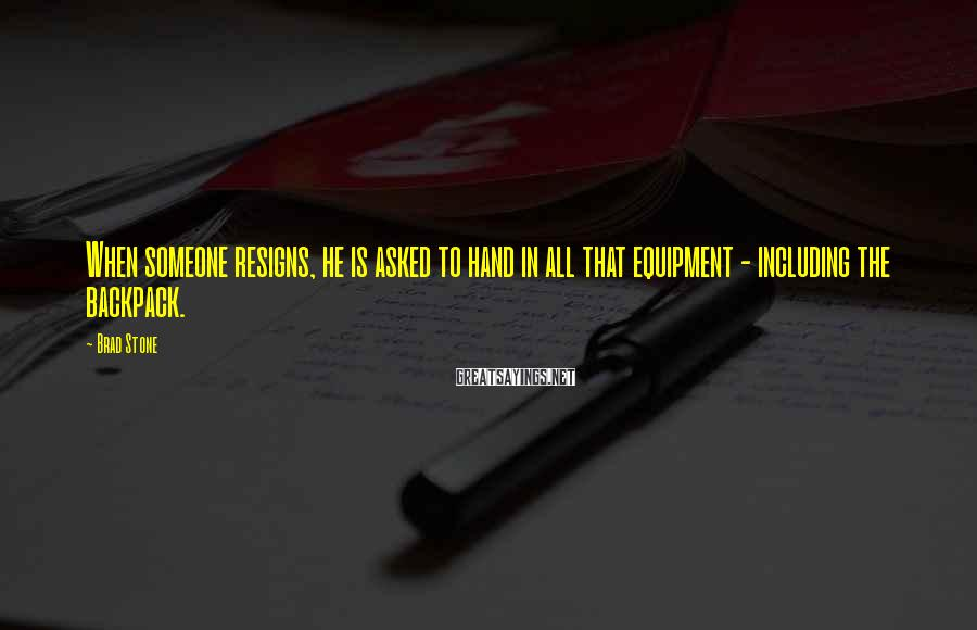 Brad Stone Sayings: When someone resigns, he is asked to hand in all that equipment - including the