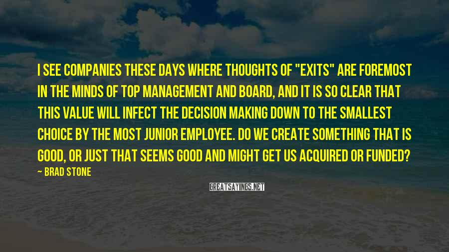 "Brad Stone Sayings: I see companies these days where thoughts of ""exits"" are foremost in the minds of"