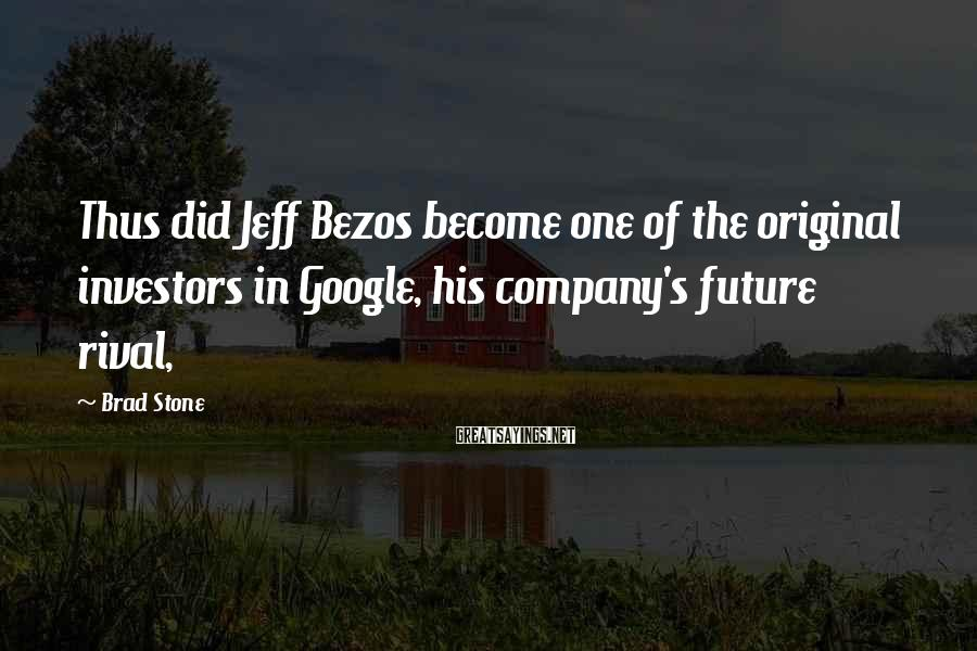 Brad Stone Sayings: Thus did Jeff Bezos become one of the original investors in Google, his company's future