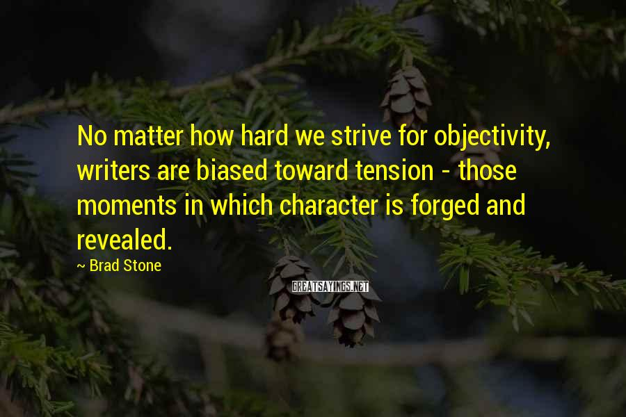 Brad Stone Sayings: No matter how hard we strive for objectivity, writers are biased toward tension - those
