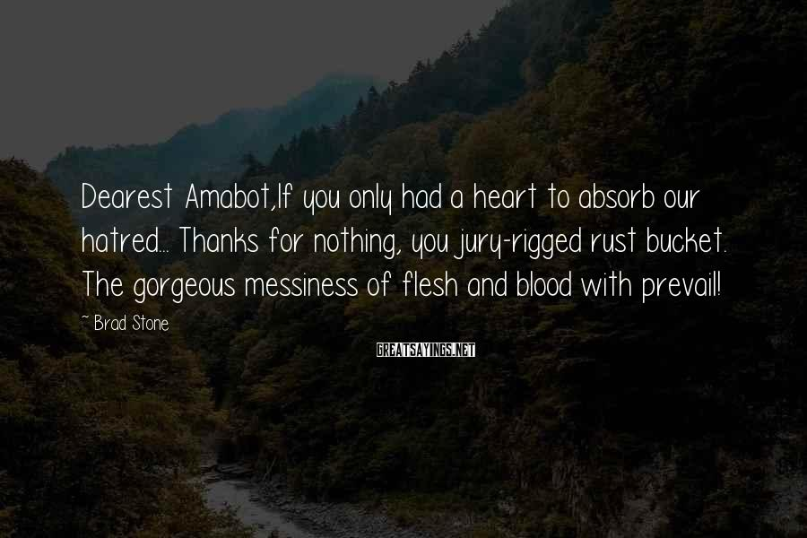 Brad Stone Sayings: Dearest Amabot,If you only had a heart to absorb our hatred... Thanks for nothing, you