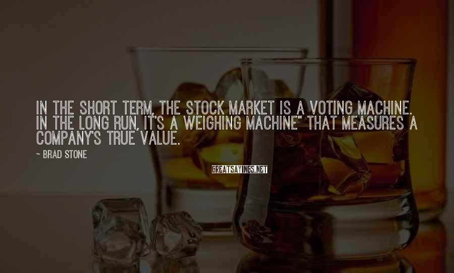 Brad Stone Sayings: In the short term, the stock market is a voting machine. In the long run,