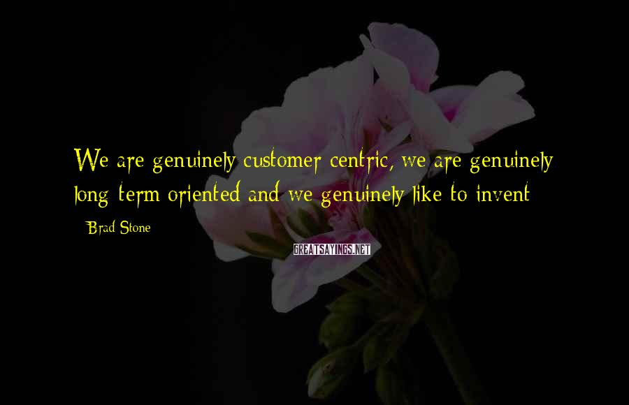 Brad Stone Sayings: We are genuinely customer-centric, we are genuinely long-term oriented and we genuinely like to invent