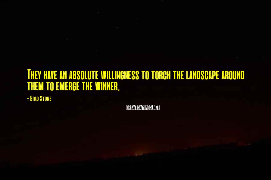 Brad Stone Sayings: They have an absolute willingness to torch the landscape around them to emerge the winner.