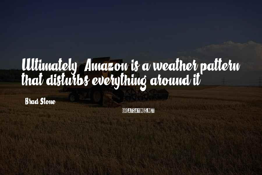 Brad Stone Sayings: Ultimately, Amazon is a weather pattern that disturbs everything around it.