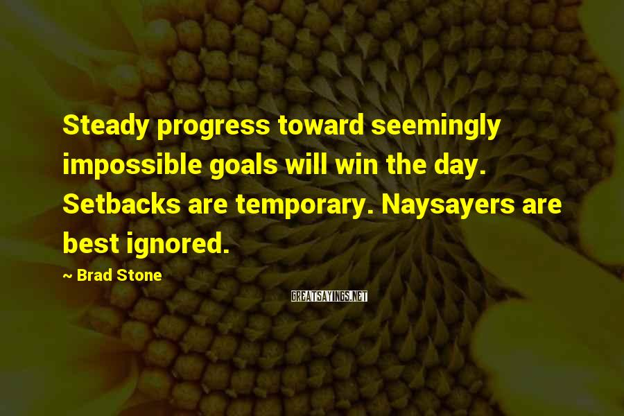 Brad Stone Sayings: Steady progress toward seemingly impossible goals will win the day. Setbacks are temporary. Naysayers are