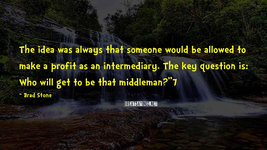 Brad Stone Sayings: The idea was always that someone would be allowed to make a profit as an