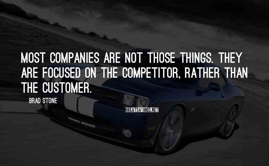 Brad Stone Sayings: Most companies are not those things. They are focused on the competitor, rather than the