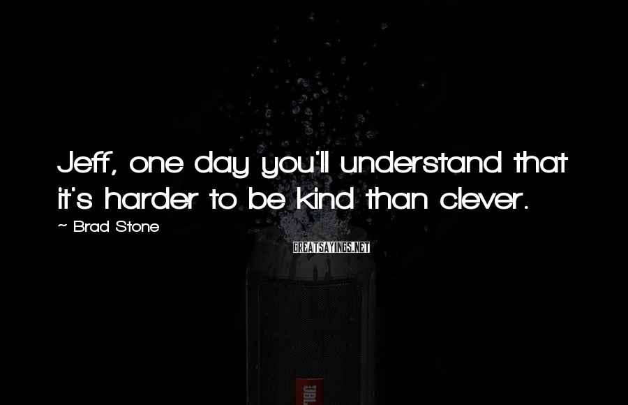 Brad Stone Sayings: Jeff, one day you'll understand that it's harder to be kind than clever.