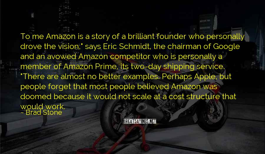 Brad Stone Sayings: To me Amazon is a story of a brilliant founder who personally drove the vision,""
