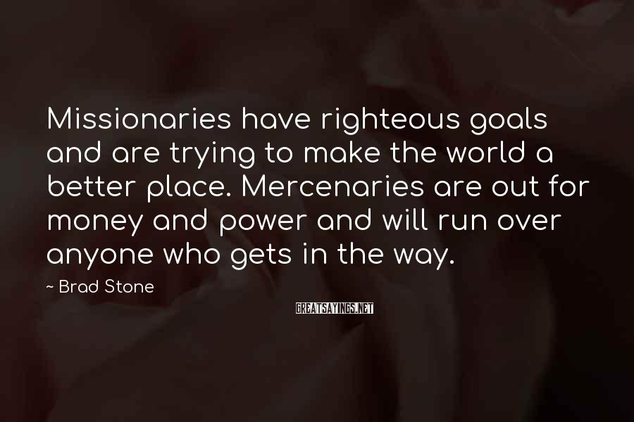 Brad Stone Sayings: Missionaries have righteous goals and are trying to make the world a better place. Mercenaries