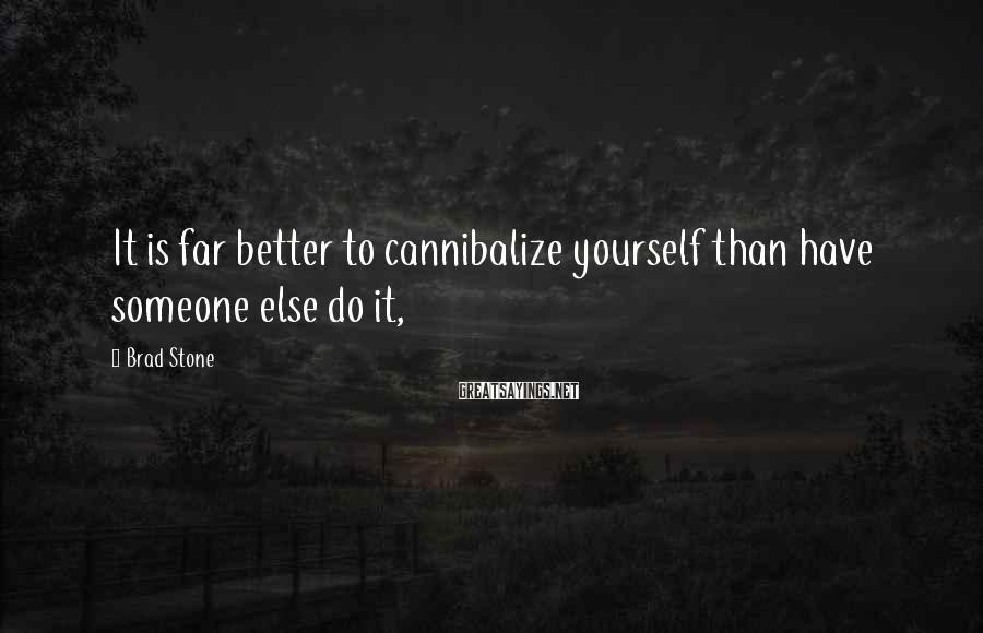 Brad Stone Sayings: It is far better to cannibalize yourself than have someone else do it,