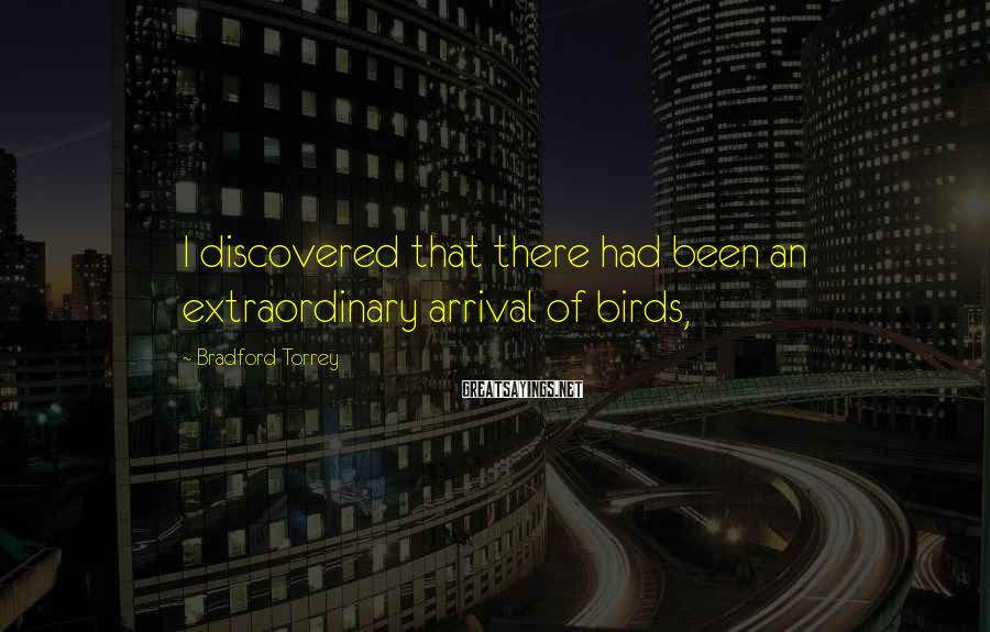 Bradford Torrey Sayings: I discovered that there had been an extraordinary arrival of birds,