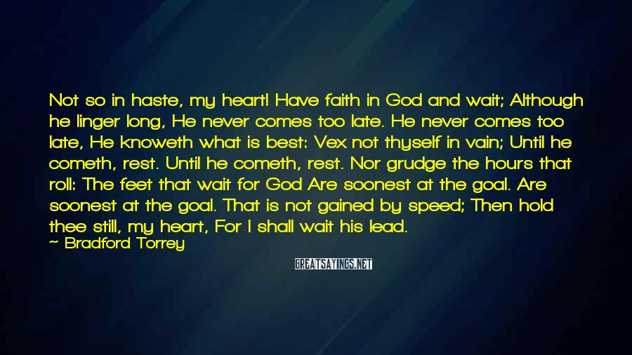 Bradford Torrey Sayings: Not so in haste, my heart! Have faith in God and wait; Although he linger