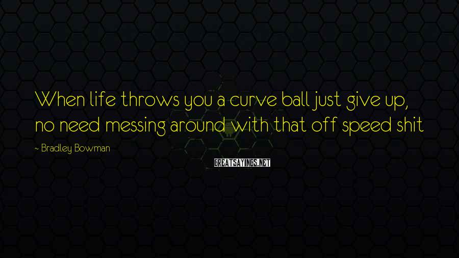 Bradley Bowman Sayings: When life throws you a curve ball just give up, no need messing around with
