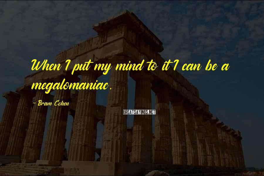 Bram Cohen Sayings: When I put my mind to it I can be a megalomaniac.
