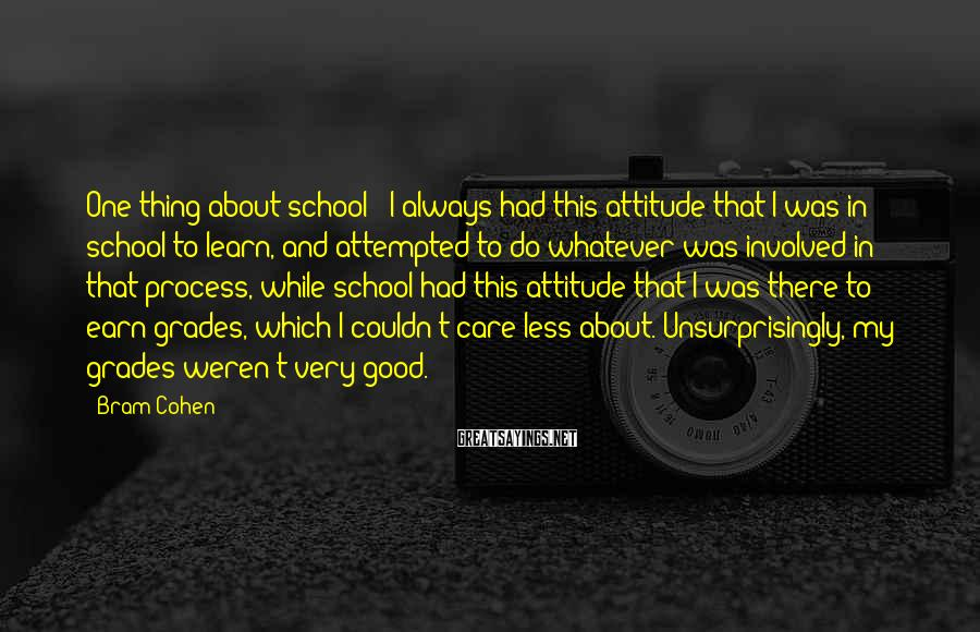 Bram Cohen Sayings: One thing about school - I always had this attitude that I was in school