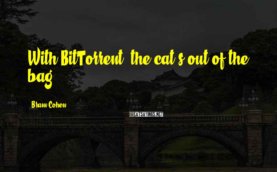 Bram Cohen Sayings: With BitTorrent, the cat's out of the bag.