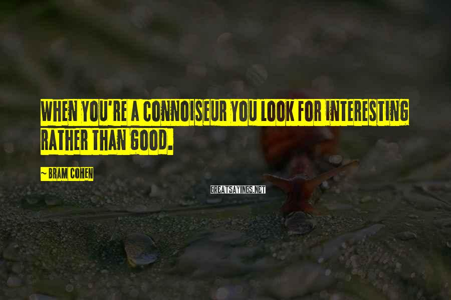 Bram Cohen Sayings: When you're a connoiseur you look for interesting rather than good.
