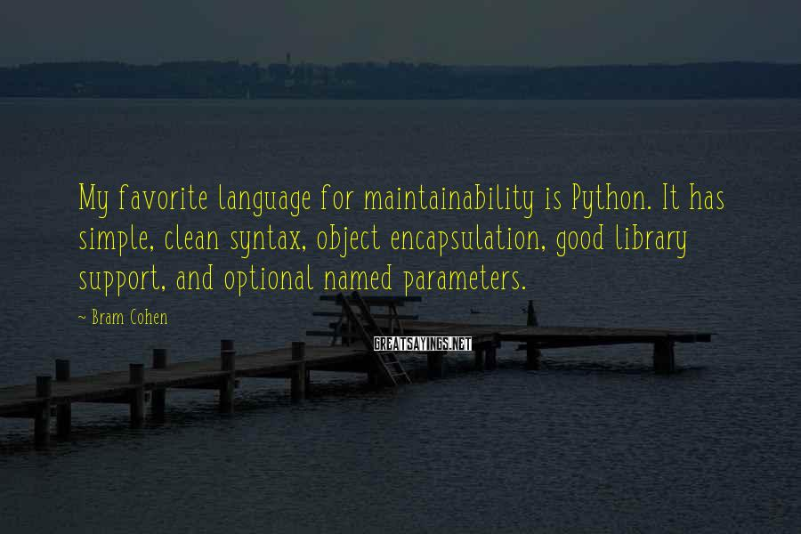 Bram Cohen Sayings: My favorite language for maintainability is Python. It has simple, clean syntax, object encapsulation, good