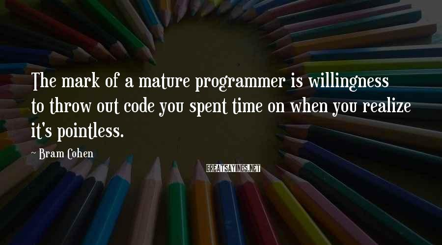 Bram Cohen Sayings: The mark of a mature programmer is willingness to throw out code you spent time