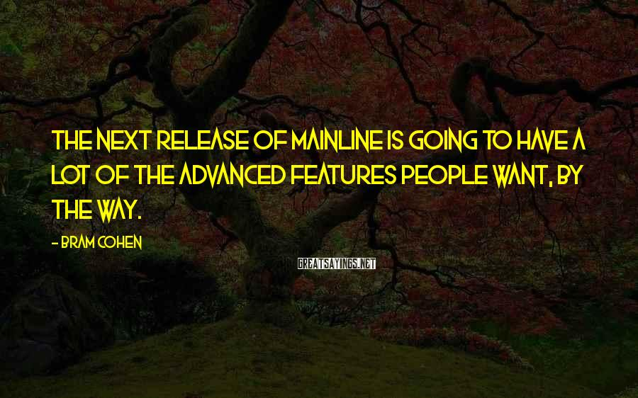 Bram Cohen Sayings: The next release of mainline is going to have a lot of the advanced features