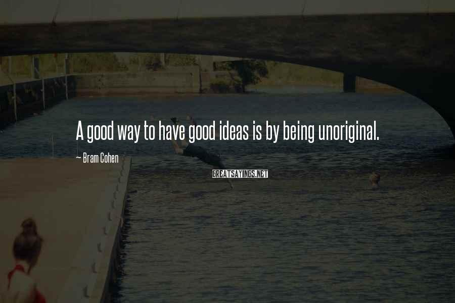 Bram Cohen Sayings: A good way to have good ideas is by being unoriginal.